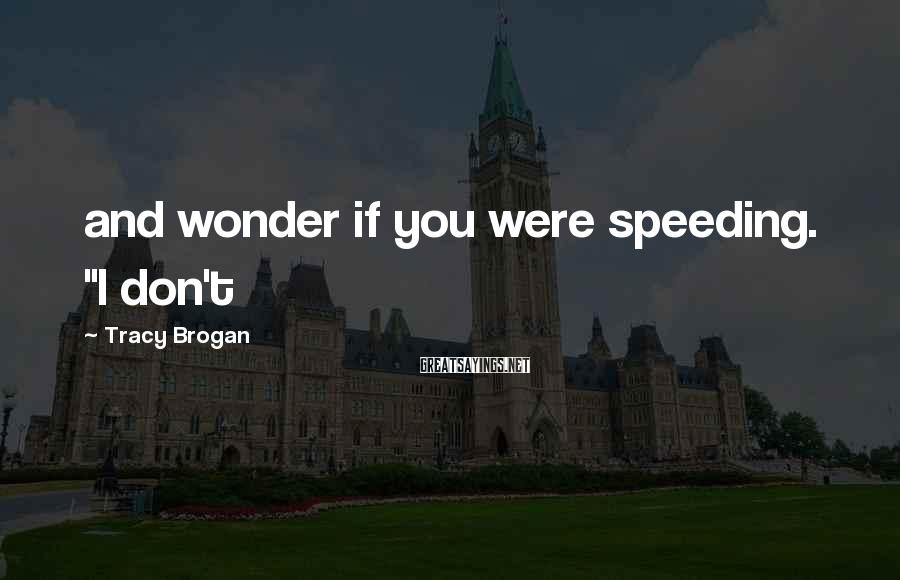 """Tracy Brogan Sayings: and wonder if you were speeding. """"I don't"""