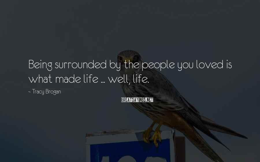 Tracy Brogan Sayings: Being surrounded by the people you loved is what made life ... well, life.
