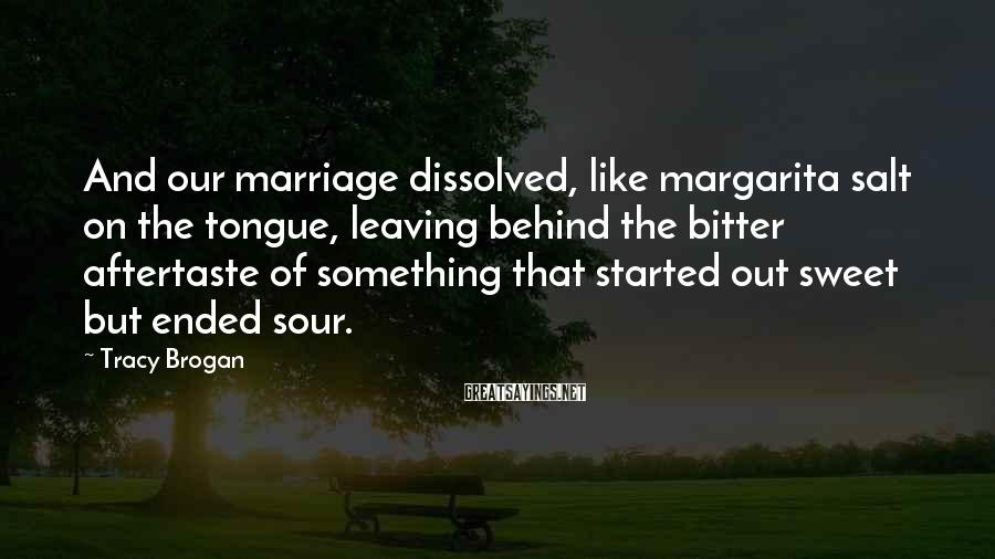 Tracy Brogan Sayings: And our marriage dissolved, like margarita salt on the tongue, leaving behind the bitter aftertaste