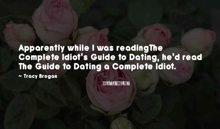 Tracy Brogan Sayings: Apparently while I was readingThe Complete Idiot's Guide to Dating, he'd read The Guide to
