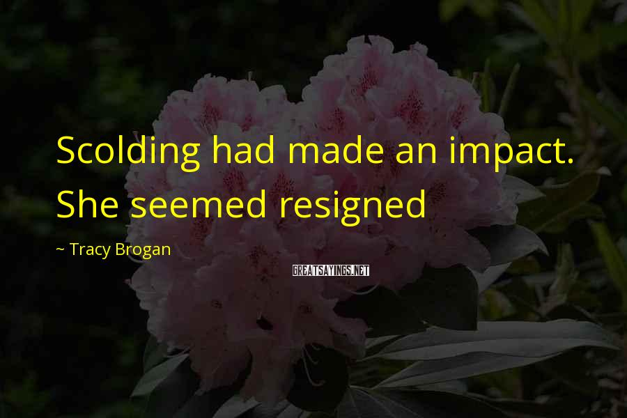 Tracy Brogan Sayings: Scolding had made an impact. She seemed resigned