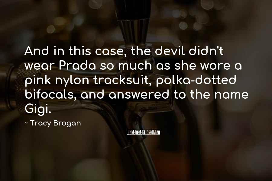 Tracy Brogan Sayings: And in this case, the devil didn't wear Prada so much as she wore a