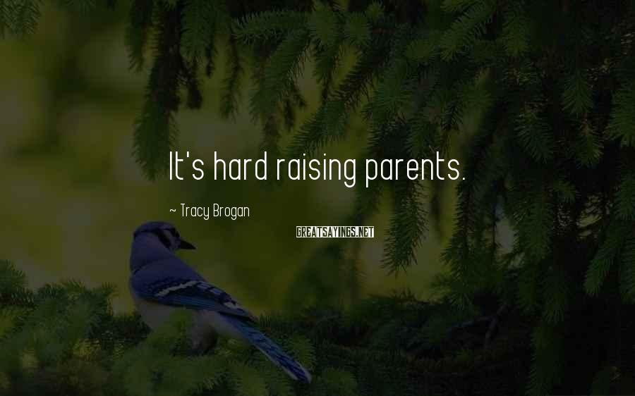 Tracy Brogan Sayings: It's hard raising parents.