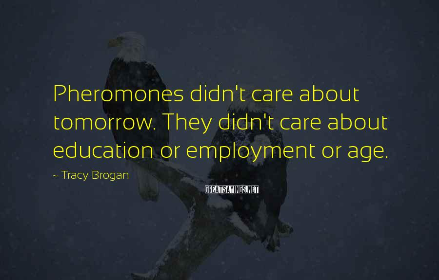 Tracy Brogan Sayings: Pheromones didn't care about tomorrow. They didn't care about education or employment or age.