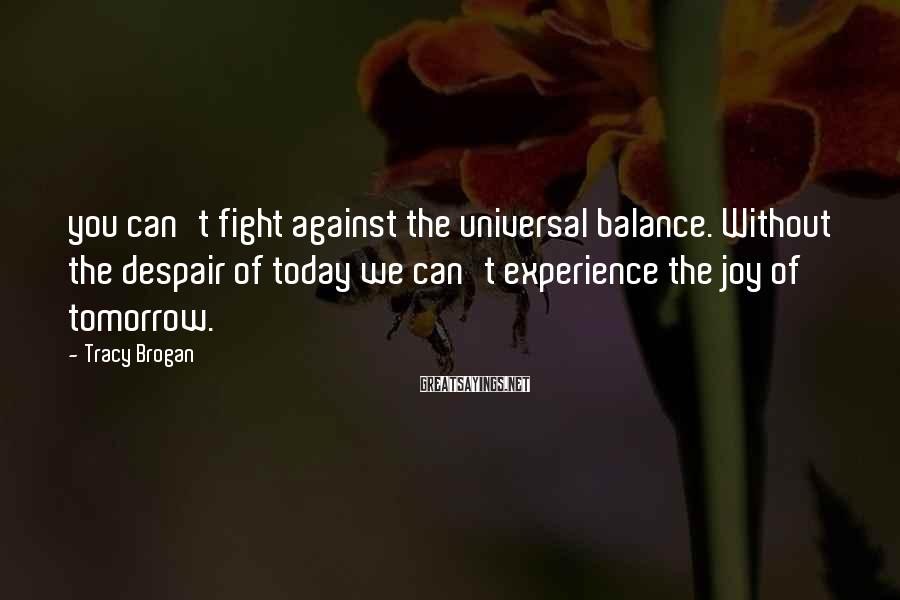 Tracy Brogan Sayings: you can't fight against the universal balance. Without the despair of today we can't experience