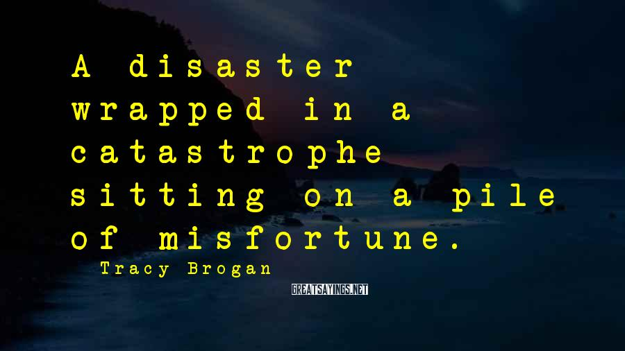 Tracy Brogan Sayings: A disaster wrapped in a catastrophe sitting on a pile of misfortune.
