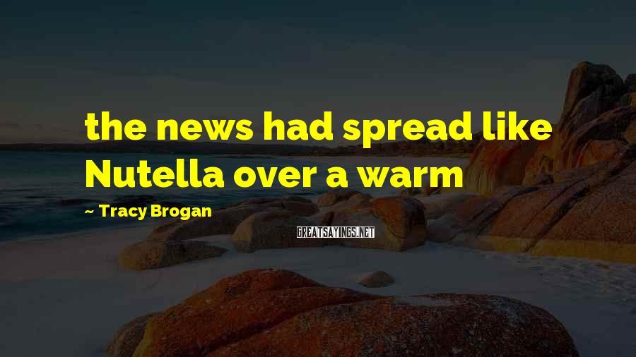 Tracy Brogan Sayings: the news had spread like Nutella over a warm
