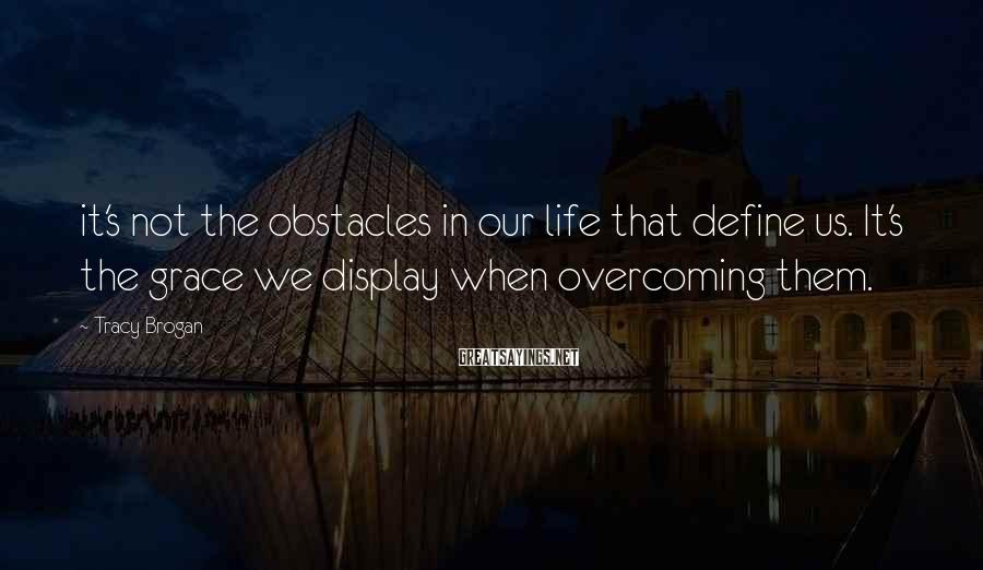Tracy Brogan Sayings: it's not the obstacles in our life that define us. It's the grace we display