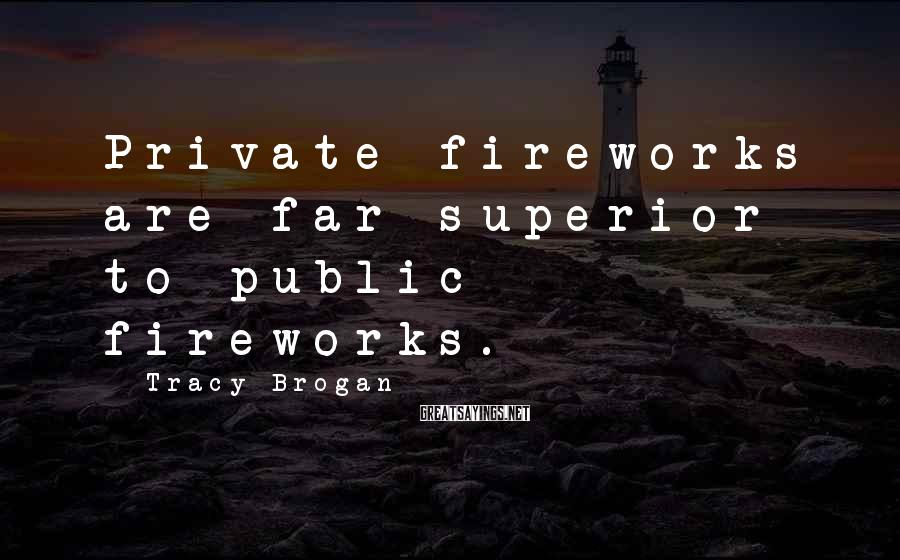 Tracy Brogan Sayings: Private fireworks are far superior to public fireworks.