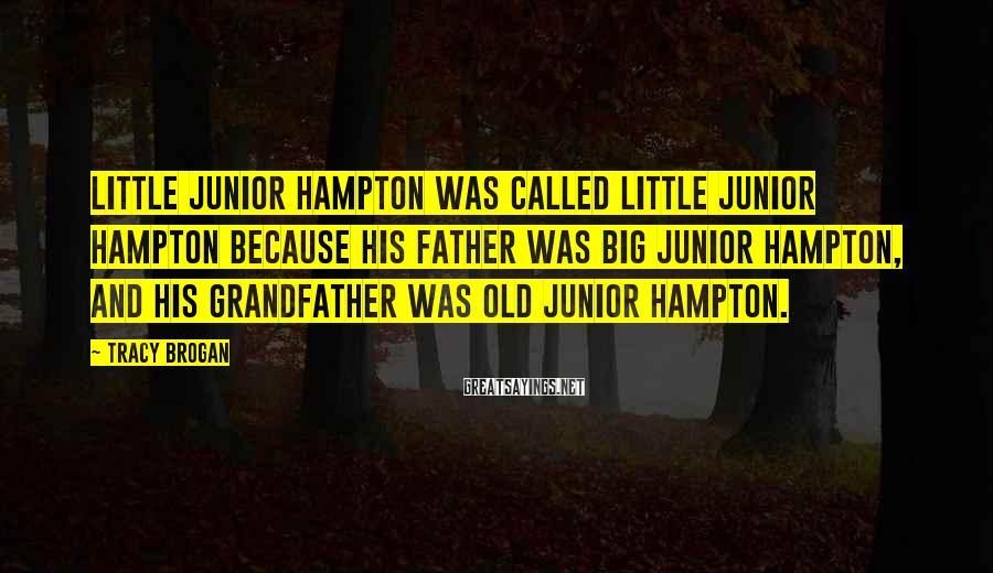 Tracy Brogan Sayings: Little Junior Hampton was called Little Junior Hampton because his father was Big Junior Hampton,