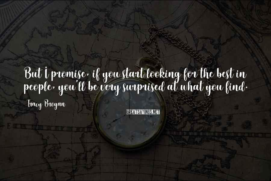 Tracy Brogan Sayings: But I promise, if you start looking for the best in people, you'll be very