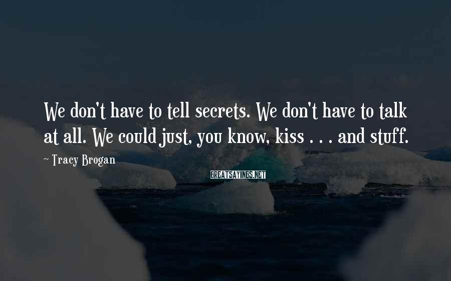 Tracy Brogan Sayings: We don't have to tell secrets. We don't have to talk at all. We could