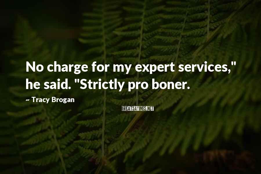 """Tracy Brogan Sayings: No charge for my expert services,"""" he said. """"Strictly pro boner."""