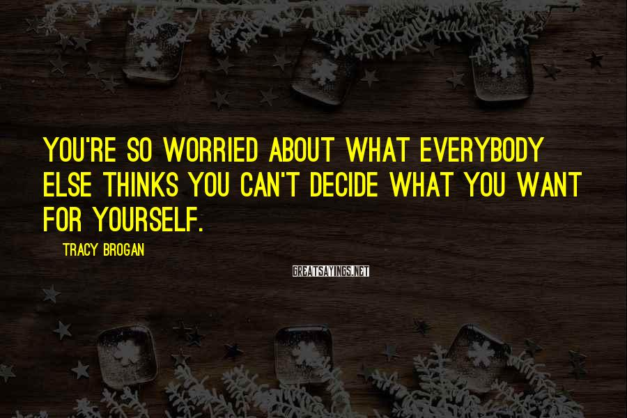 Tracy Brogan Sayings: You're so worried about what everybody else thinks you can't decide what you want for