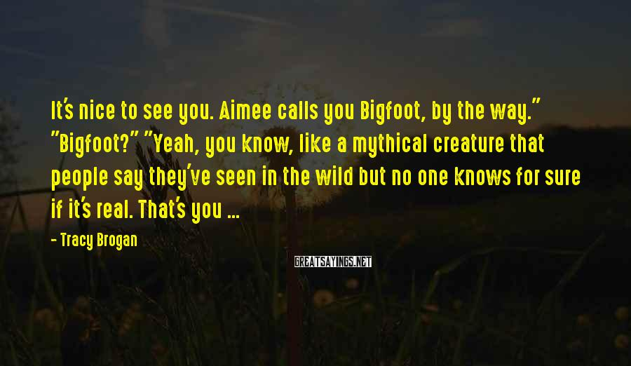"Tracy Brogan Sayings: It's nice to see you. Aimee calls you Bigfoot, by the way."" ""Bigfoot?"" ""Yeah, you"
