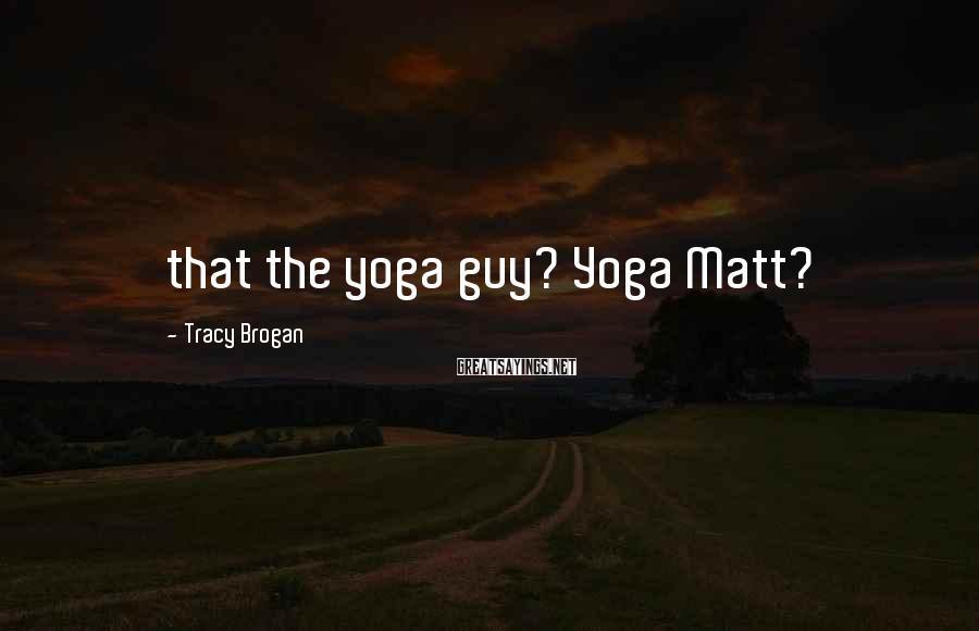 Tracy Brogan Sayings: that the yoga guy? Yoga Matt?