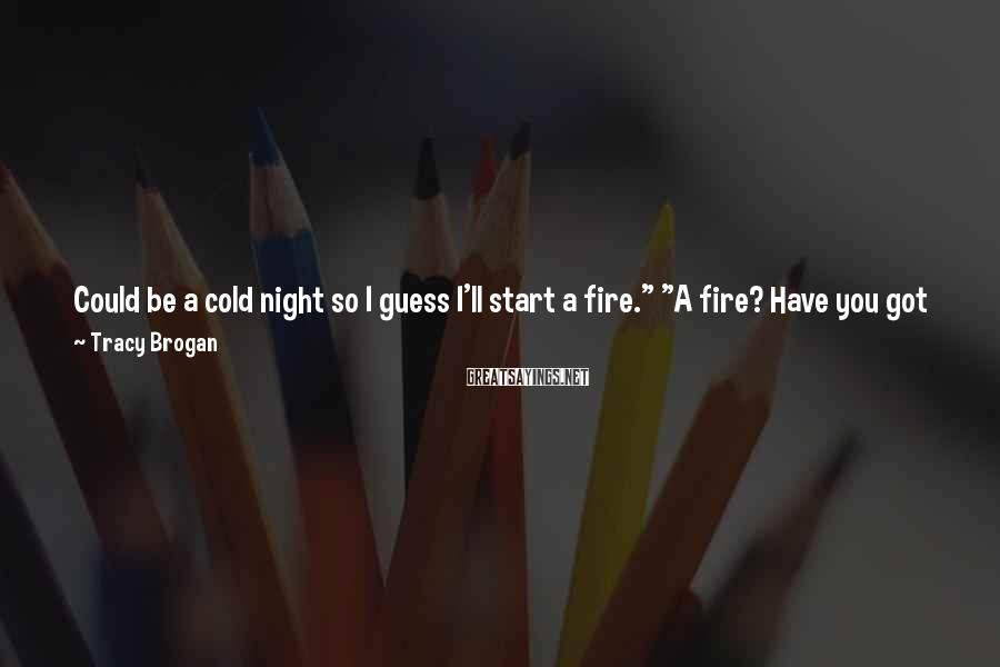 """Tracy Brogan Sayings: Could be a cold night so I guess I'll start a fire."""" """"A fire? Have"""
