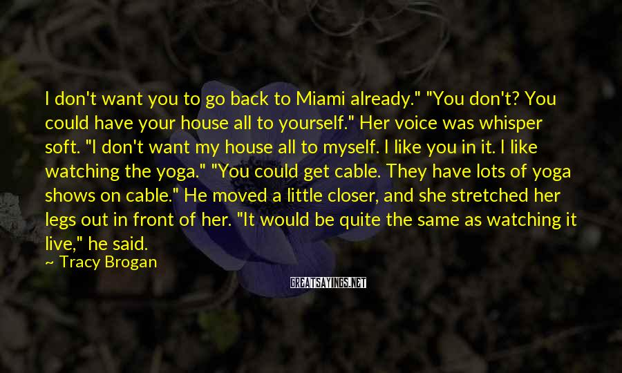 """Tracy Brogan Sayings: I don't want you to go back to Miami already."""" """"You don't? You could have"""