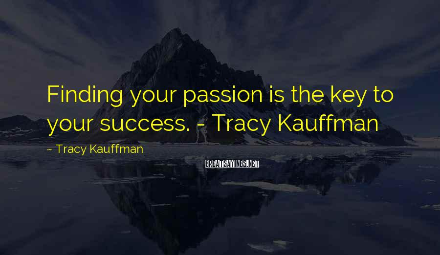 Tracy Kauffman Sayings: Finding your passion is the key to your success. - Tracy Kauffman