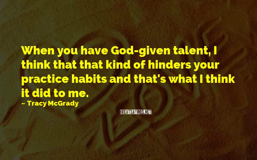 Tracy McGrady Sayings: When you have God-given talent, I think that that kind of hinders your practice habits