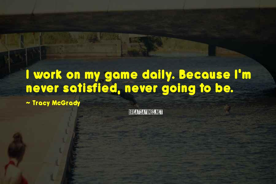 Tracy McGrady Sayings: I work on my game daily. Because I'm never satisfied, never going to be.