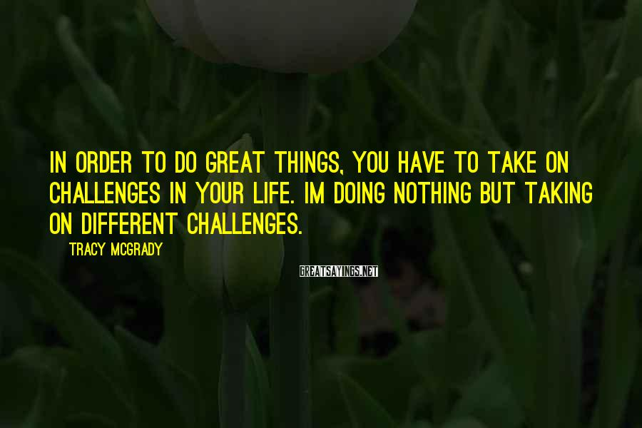 Tracy McGrady Sayings: In order to do great things, you have to take on challenges in your life.