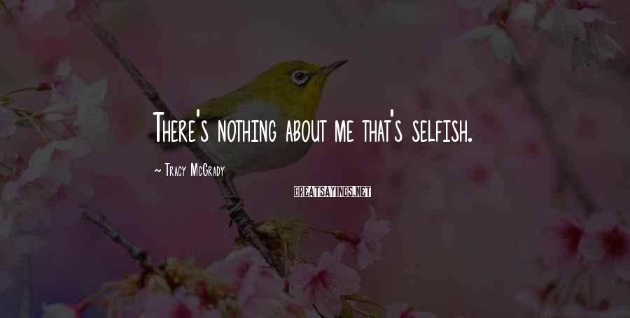 Tracy McGrady Sayings: There's nothing about me that's selfish.