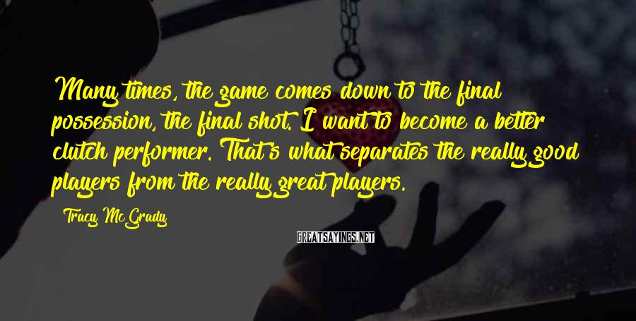 Tracy McGrady Sayings: Many times, the game comes down to the final possession, the final shot. I want