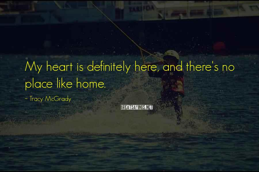 Tracy McGrady Sayings: My heart is definitely here, and there's no place like home.