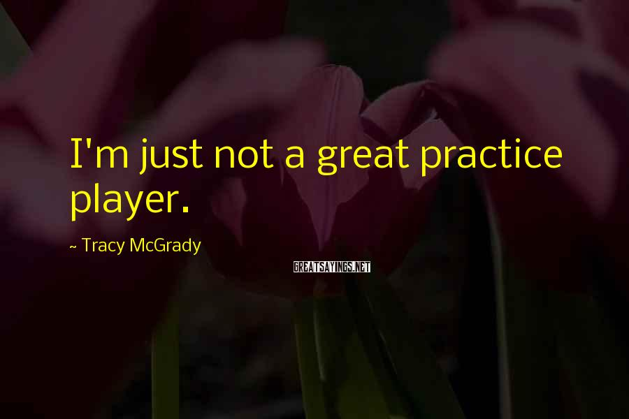 Tracy McGrady Sayings: I'm just not a great practice player.