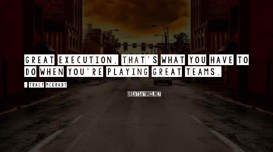 Tracy McGrady Sayings: Great execution. That's what you have to do when you're playing great teams.