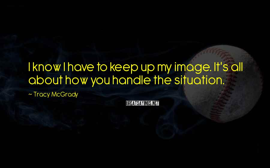 Tracy McGrady Sayings: I know I have to keep up my image. It's all about how you handle