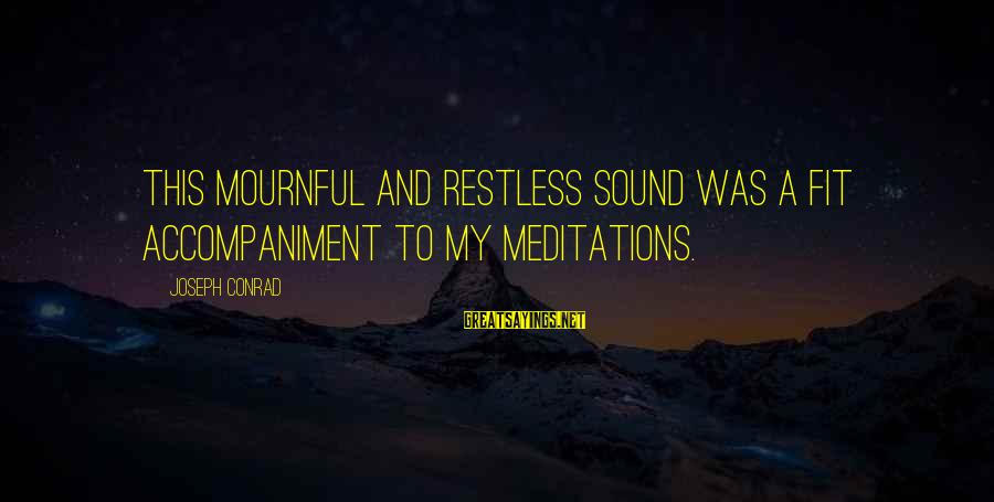 Tradgedy Sayings By Joseph Conrad: This mournful and restless sound was a fit accompaniment to my meditations.