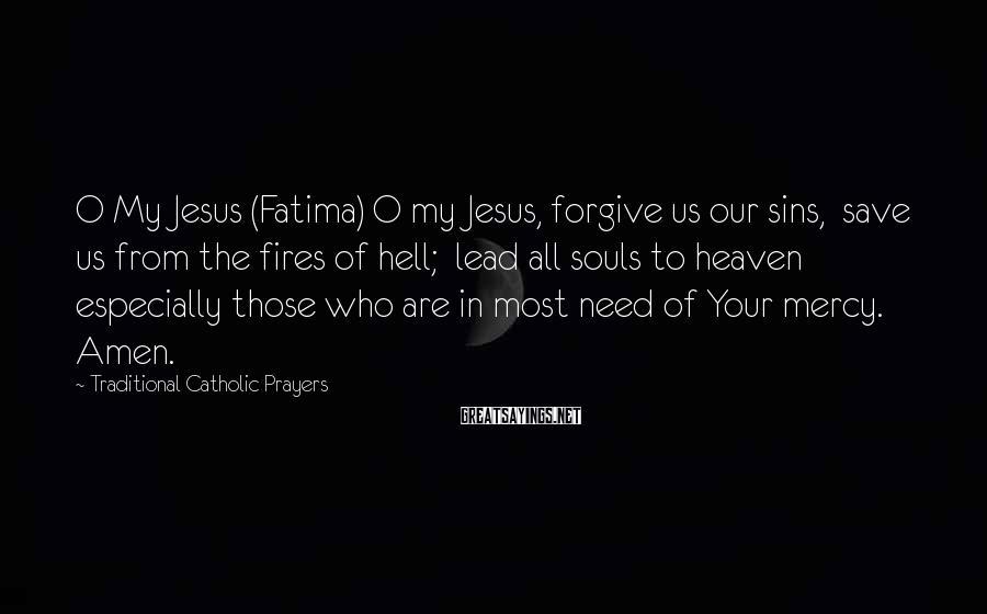 Traditional Catholic Prayers Sayings: O My Jesus (Fatima) O my Jesus, forgive us our sins, save us from the