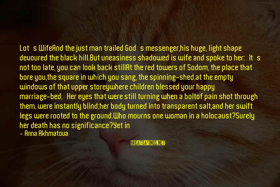 Trailed Sayings By Anna Akhmatova: Lot's WifeAnd the just man trailed God's messenger,his huge, light shape devoured the black hill.But