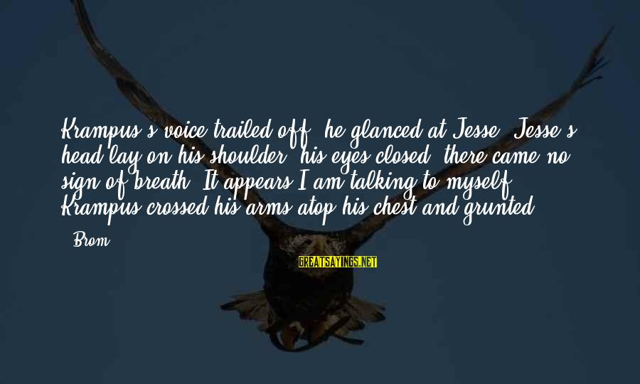 Trailed Sayings By Brom: Krampus's voice trailed off, he glanced at Jesse. Jesse's head lay on his shoulder, his
