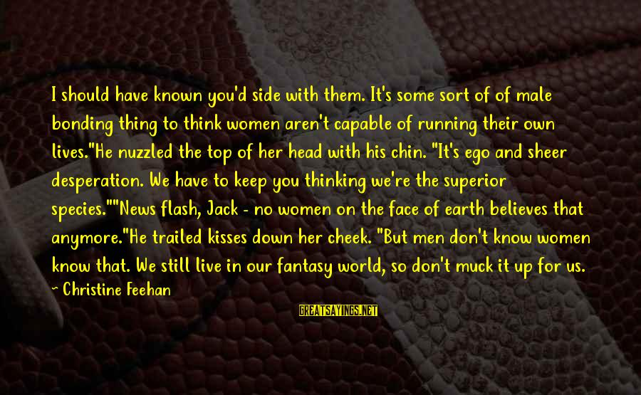 Trailed Sayings By Christine Feehan: I should have known you'd side with them. It's some sort of of male bonding