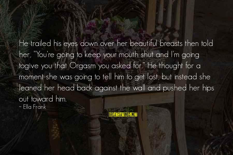 """Trailed Sayings By Ella Frank: He trailed his eyes down over her beautiful breasts then told her, """"You're going to"""