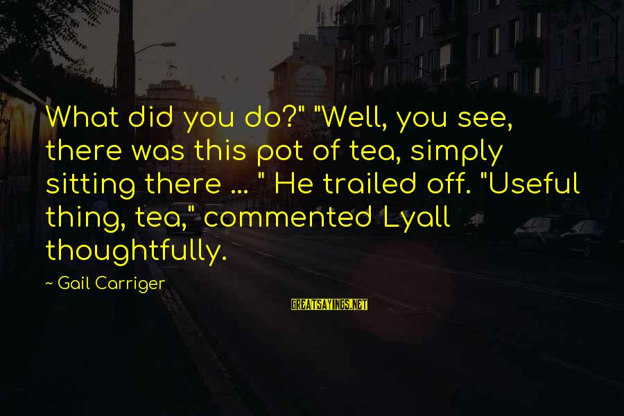 """Trailed Sayings By Gail Carriger: What did you do?"""" """"Well, you see, there was this pot of tea, simply sitting"""