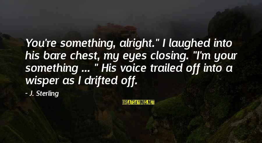 """Trailed Sayings By J. Sterling: You're something, alright."""" I laughed into his bare chest, my eyes closing. """"I'm your something"""