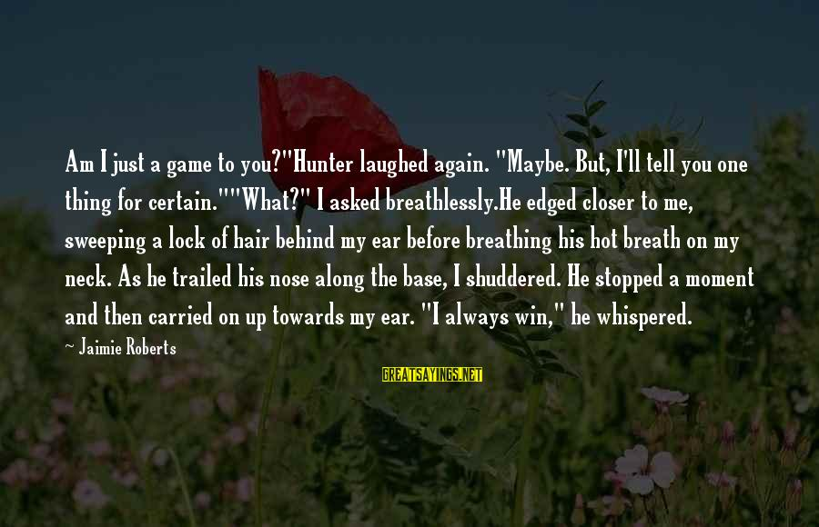 """Trailed Sayings By Jaimie Roberts: Am I just a game to you?""""Hunter laughed again. """"Maybe. But, I'll tell you one"""