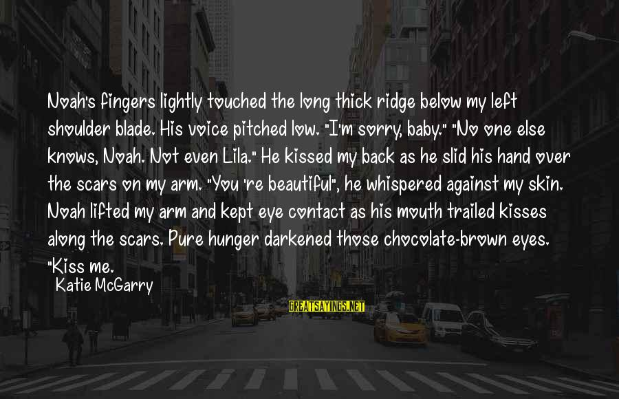 Trailed Sayings By Katie McGarry: Noah's fingers lightly touched the long thick ridge below my left shoulder blade. His voice