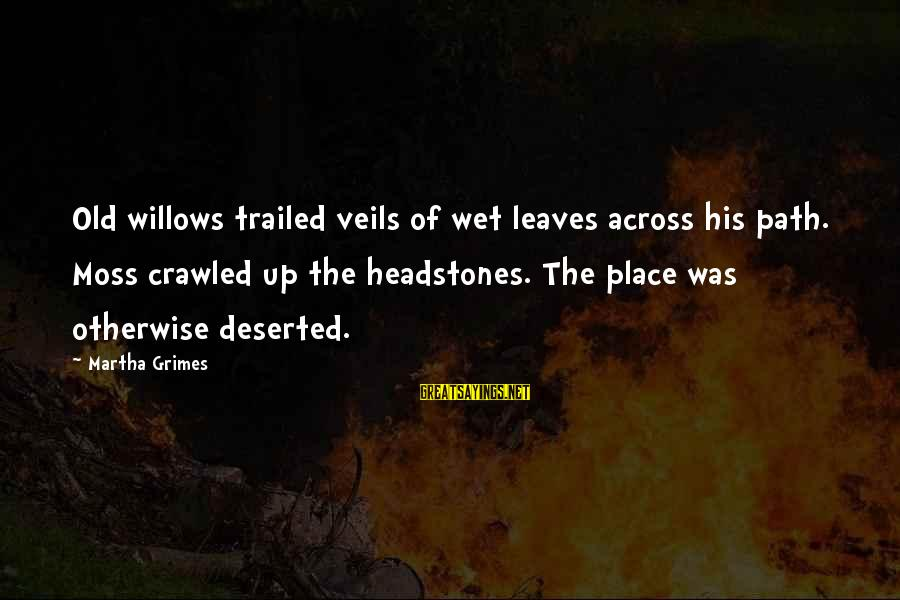 Trailed Sayings By Martha Grimes: Old willows trailed veils of wet leaves across his path. Moss crawled up the headstones.