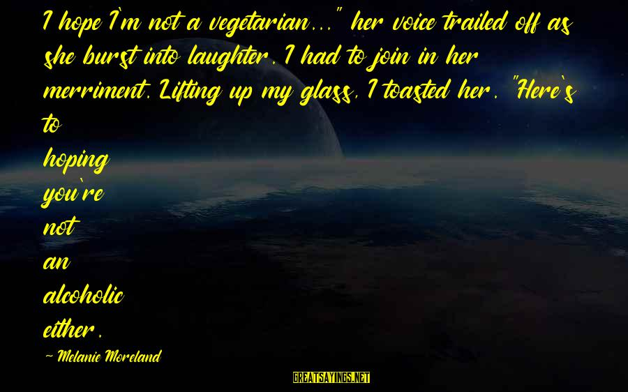 """Trailed Sayings By Melanie Moreland: I hope I'm not a vegetarian..."""" her voice trailed off as she burst into laughter."""