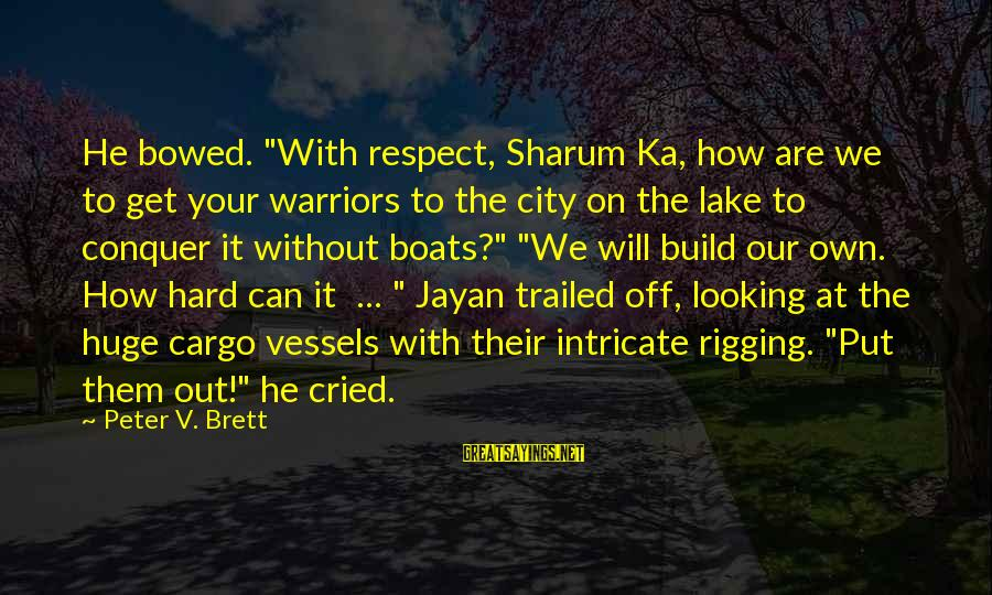 """Trailed Sayings By Peter V. Brett: He bowed. """"With respect, Sharum Ka, how are we to get your warriors to the"""