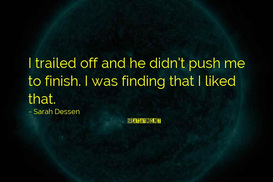 Trailed Sayings By Sarah Dessen: I trailed off and he didn't push me to finish. I was finding that I