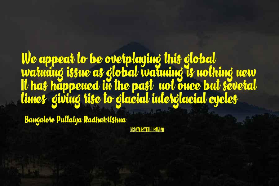 Training Shirt Sayings By Bangalore Puttaiya Radhakrishna: We appear to be overplaying this global warming issue as global warming is nothing new.