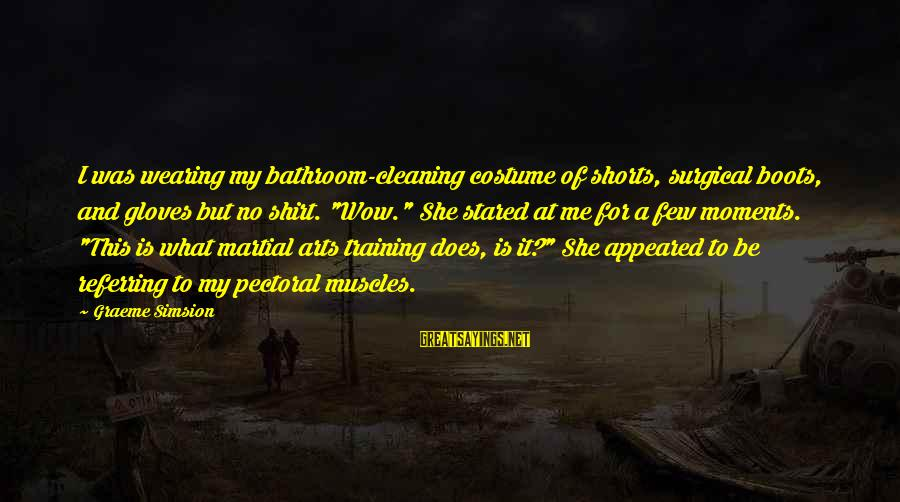 Training Shirt Sayings By Graeme Simsion: I was wearing my bathroom-cleaning costume of shorts, surgical boots, and gloves but no shirt.