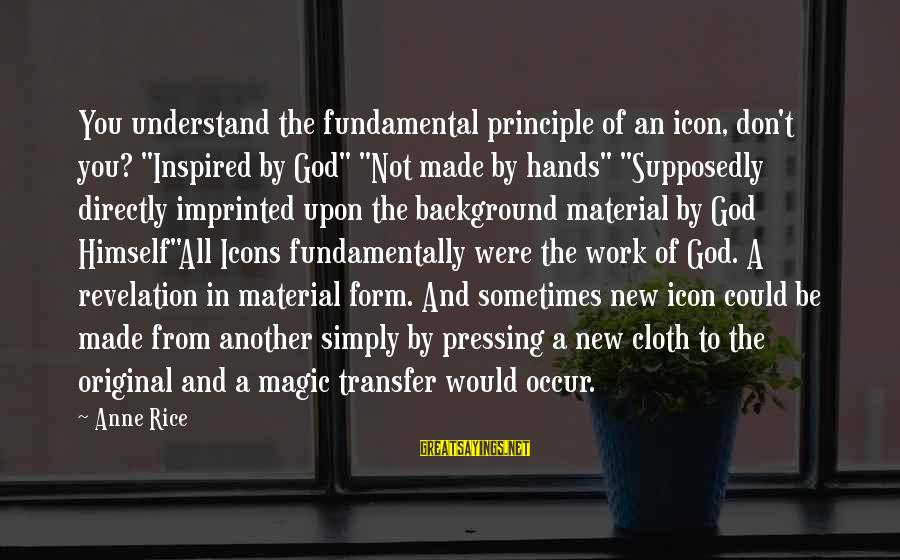 """Transfer Of Work Sayings By Anne Rice: You understand the fundamental principle of an icon, don't you? """"Inspired by God"""" """"Not made"""
