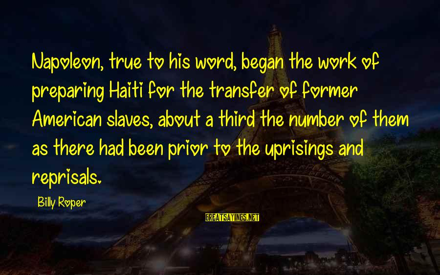 Transfer Of Work Sayings By Billy Roper: Napoleon, true to his word, began the work of preparing Haiti for the transfer of